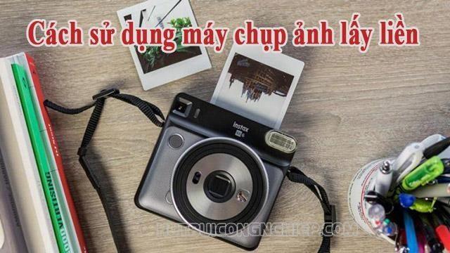Cách sử dụng máy chụp ảnh lấy liền để có những bức hình đáng nhớ