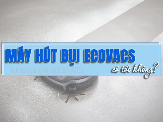 Máy hút bụi Ecovacs – Review cực chất về dòng Robot Ecovacs